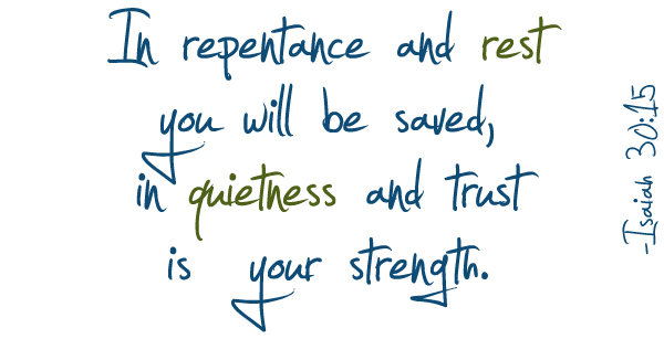 In repentance and rest you will be saved, in quietness and trust is your strength. Isaiah 30:15