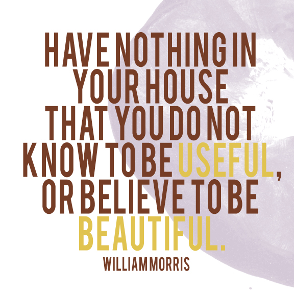 Have nothing in your house that you do not know to be useful or believe to be beautiful