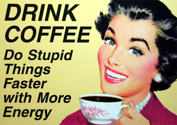 DRINK COFFEE Do stupid things faster and with more energy