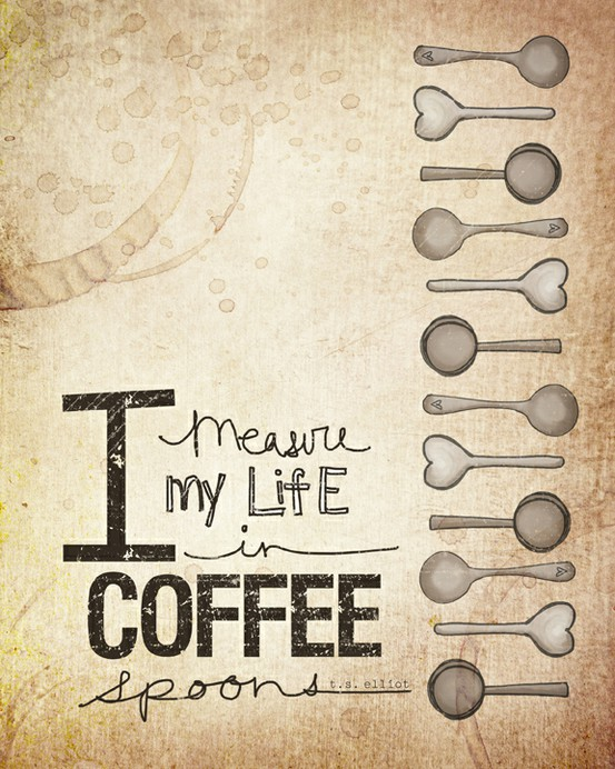 I measure my life in coffee spoons. -T.S. Elliot  Vol 25 Art