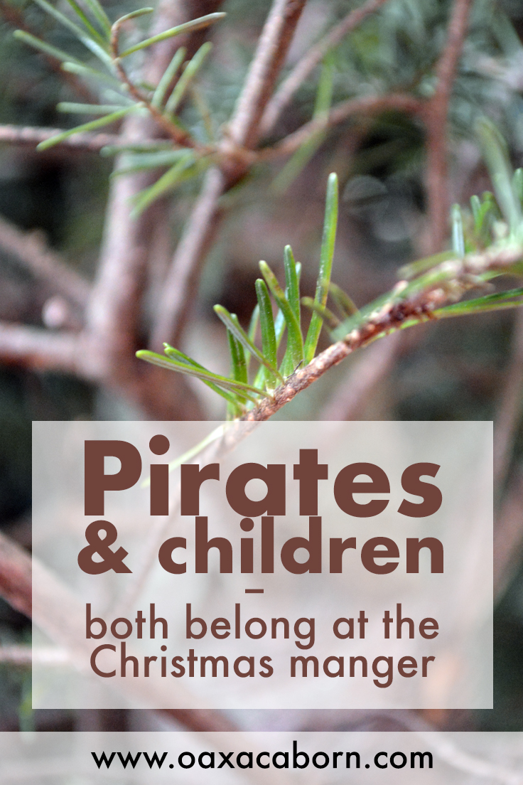 Pirates & children both belong at the Christmas manger: A Christmas reflection from the Oaxacaborn blog