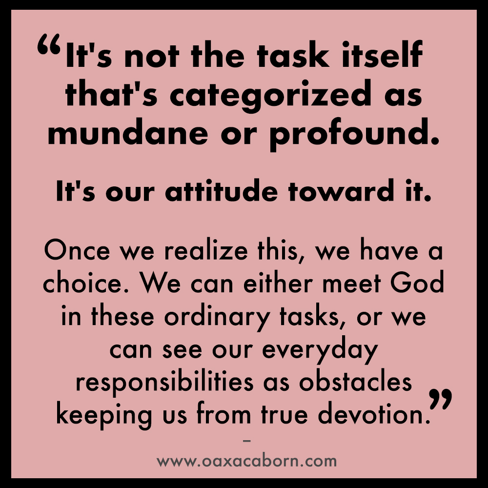 It's not the task itself that's categorized as mundane or profound.   It's our attitude toward it.   Once we realize this, we have a choice. We can either meet God in these ordinary tasks, or we can see our everyday responsibilities as obstacles keeping us from true devotion.