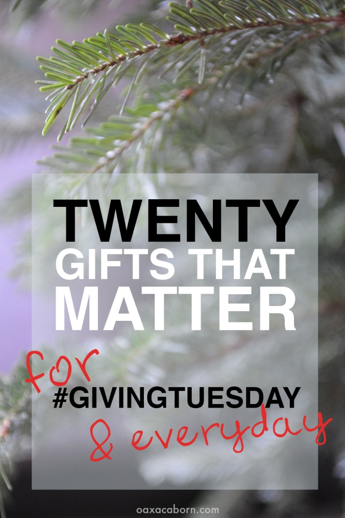 20 Gifts that Matter, for #GIVINGTUESDAY and Everyday (via Oaxacaborn.com)
