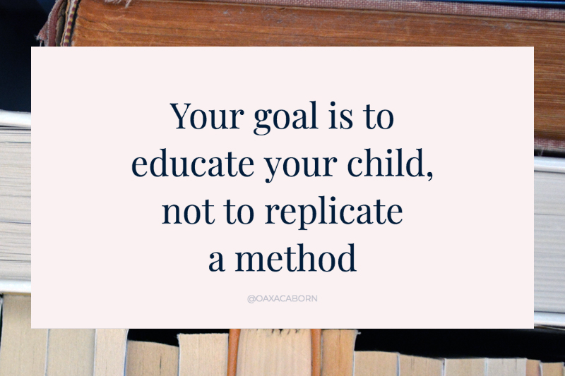 Your goal is to educate your child, not to replicate  a method, via the Don't be a Pedagogical Snob blog post by Gina Munsey, the Oaxacaborn blog